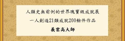 義雲高大師一人創造 21 類成就 200 餘件作品 人類史無前例的世界瑰寶級成就展