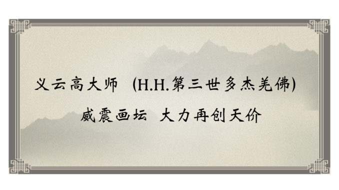 义云高大师(H.H.第三世多杰羌佛)威震画坛 大力再创天价