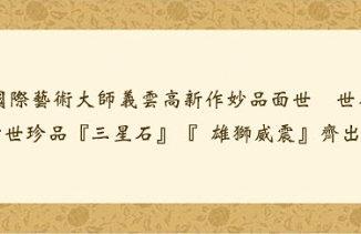 特級國際藝術大師義雲高新作妙品面世 世界矚目  稀世珍品『三星石』『雄獅威震』齊出世