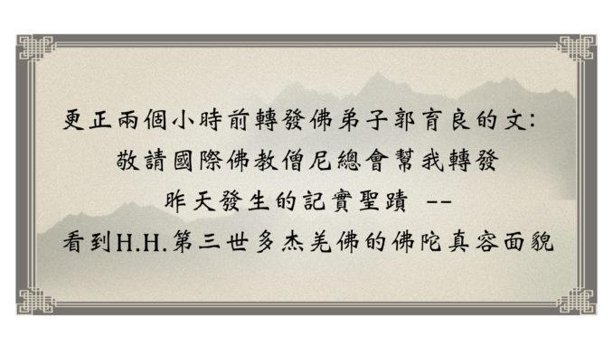 更正兩個小時前轉發佛弟子郭育良的文:敬請國際佛教僧尼總會幫我轉發昨天發生的記實聖蹟 -- 看到H.H.第三世多杰羌佛的佛陀真容面貌