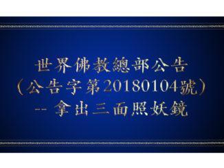 世界佛教總部公告(公告字第20180104號)-- 拿出三面照妖鏡