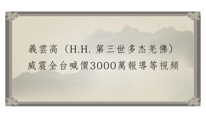 義雲高(H.H. 第三世多杰羌佛) 威震全台喊價3000萬報導等視頻