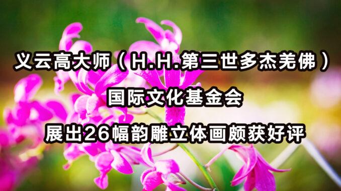 义云高大师(H.H.第三世多杰羌佛)国际文化基金会 展出26幅韵雕立体画颇获好评
