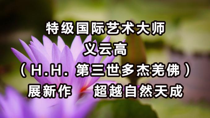 特级国际艺术大师义云高(H.H. 第三世多杰羌佛)展新作 超越自然天成