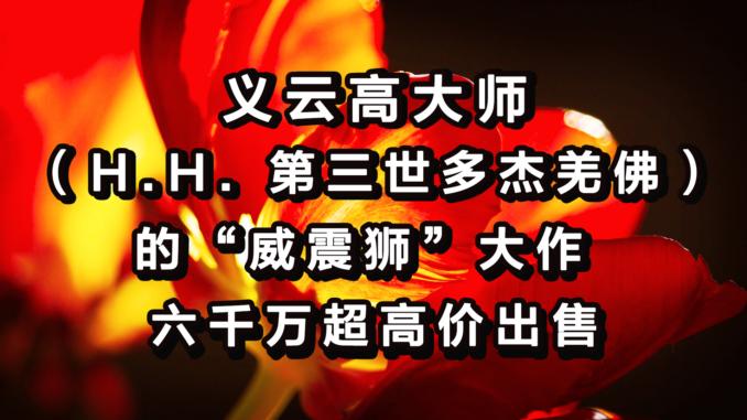 义云高大师(H.H.-第三世多杰羌佛)的威震狮大作-六千万超高价出售