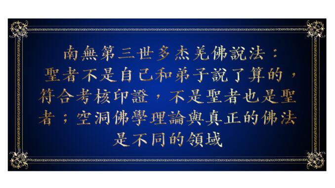 南無第三世多杰羌佛說法: 聖者不是自己和弟子說了算的,符合考核印證,不是聖者也是聖者;空洞佛學理論與真正的佛法是不同的領域